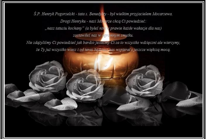 """Ś.P. Henryk Pogorzelski - tata s. Benedykty - był wielkim przyjacielem Mocarzewa.  Drogi Henryku - nasi Mocarze chcą Ci powiedzieć:  """"nasz tatusiu kochany"""" (a byłeś nim w prawie każde wakacje dla nas)  zostawiłeś nas w ogromnym smutku.  Nie zdążyliśmy Ci powiedzieć jak bardzo jesteśmy Ci za to wszystko wdzięczni ale wierzymy,  że Ty już wszystko wiesz i od teraz będziesz nas wspierał z jeszcze większą mocą."""